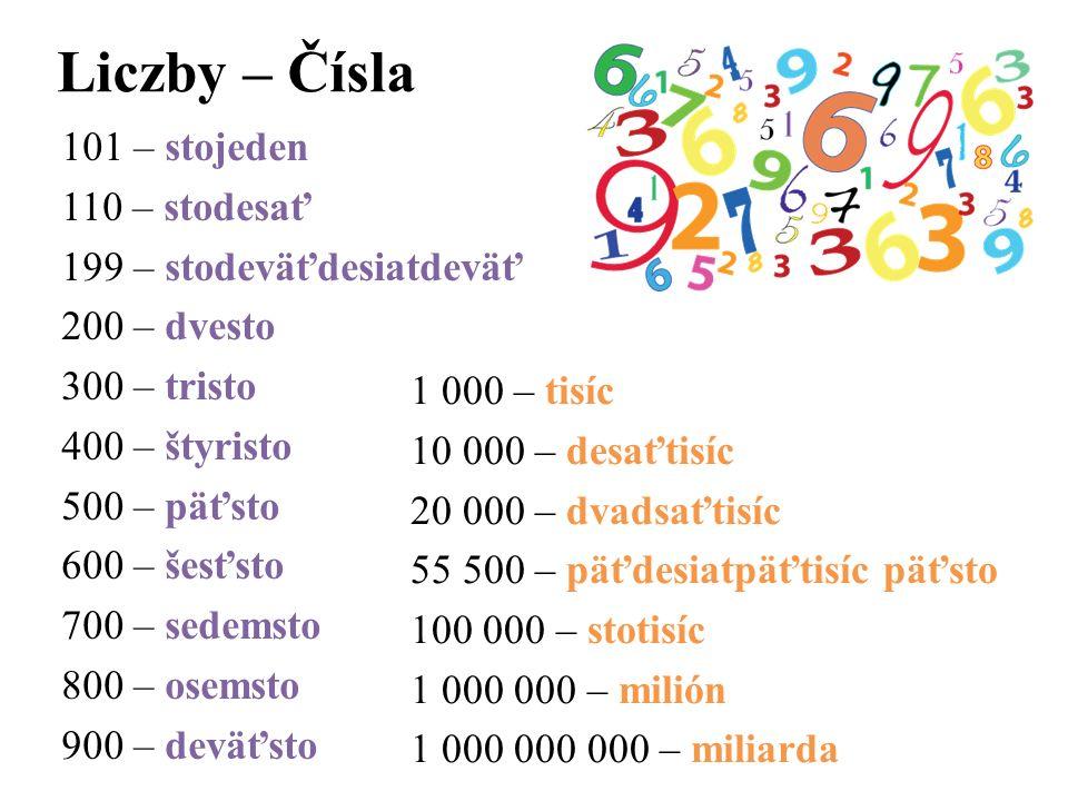 Liczby – Čísla 101 – stojeden 110 – stodesať 199 – stodeväťdesiatdeväť 200 – dvesto 300 – tristo 400 – štyristo 500 – päťsto 600 – šesťsto 700 – sedem