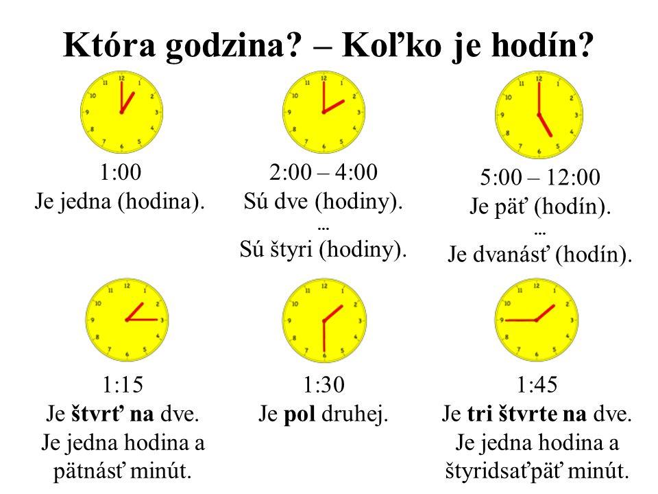 Która godzina? – Koľko je hodín? 1:00 Je jedna (hodina). 2:00 – 4:00 Sú dve (hodiny).... Sú štyri (hodiny). 5:00 – 12:00 Je päť (hodín).... Je dvanásť