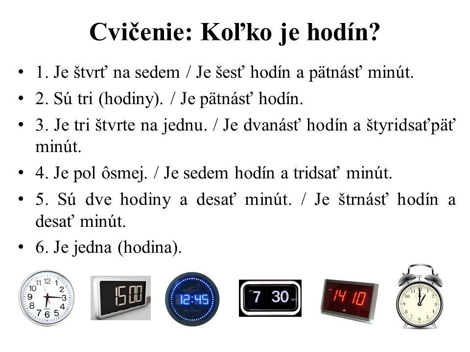 Cvičenie: Koľko je hodín? 1. Je štvrť na sedem / Je šesť hodín a pätnásť minút. 2. Sú tri (hodiny). / Je pätnásť hodín. 3. Je tri štvrte na jednu. / J