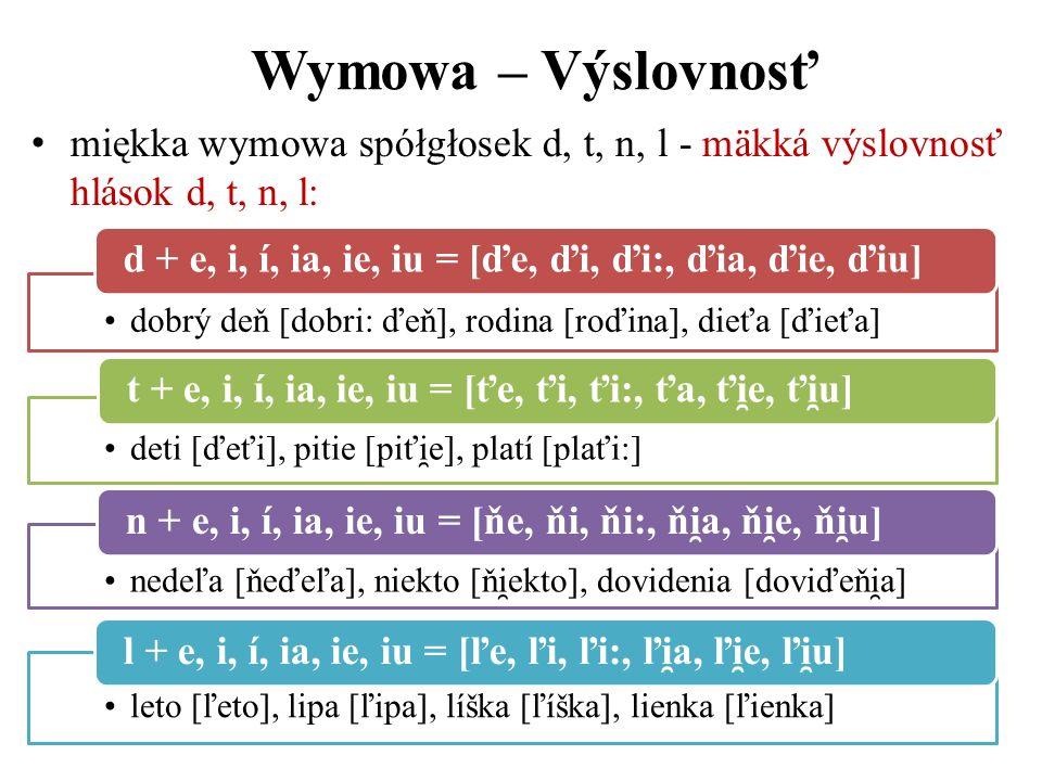 Wymowa – Výslovnosť miękka wymowa spółgłosek d, t, n, l - mäkká výslovnosť hlások d, t, n, l: dobrý deň [dobri: ďeň], rodina [roďina], dieťa [ďieťa] d