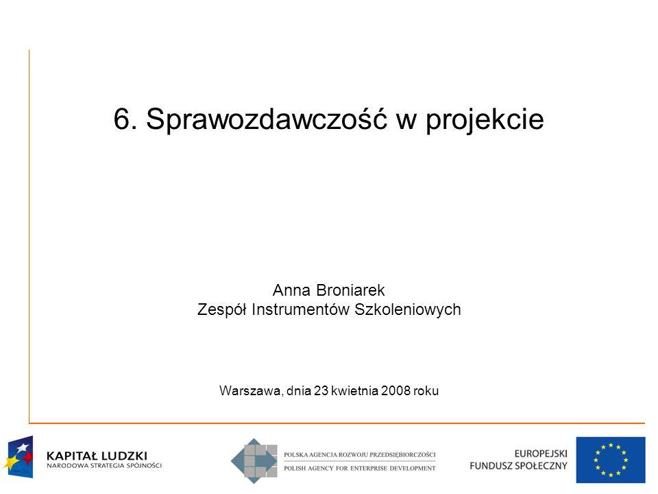 6. Sprawozdawczość w projekcie Anna Broniarek Zespół Instrumentów Szkoleniowych Warszawa, dnia 23 kwietnia 2008 roku