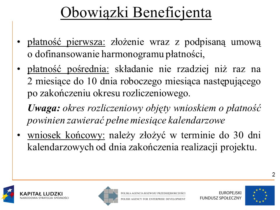 3 Obowiązki PARP płatność pierwsza: wypłata środków w ciągu 30 dni kalendarzowych od dnia zatwierdzenia harmonogramu pod warunkiem złożenia zabezpieczenia do umowy, płatność pośrednia: weryfikacja wniosku w ciągu 20 dni roboczych od dnia otrzymania wniosku, wypłata środków w ciągu 20 dni roboczych od dnia zatwierdzenia wniosku, wniosek końcowy: weryfikacja w ciągu 20 dni roboczych od dnia otrzymania wniosku.