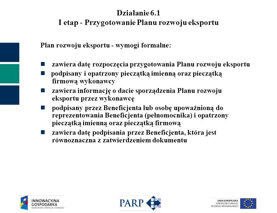 Działanie 6.1 I etap - Przygotowanie Planu rozwoju eksportu Plan rozwoju eksportu - wymogi formalne: zawiera datę rozpoczęcia przygotowania Planu rozw