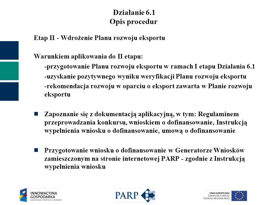 Działanie 6.1 Opis procedur Etap II - Wdrożenie Planu rozwoju eksportu Warunkiem aplikowania do II etapu: -przygotowanie Planu rozwoju eksportu w rama