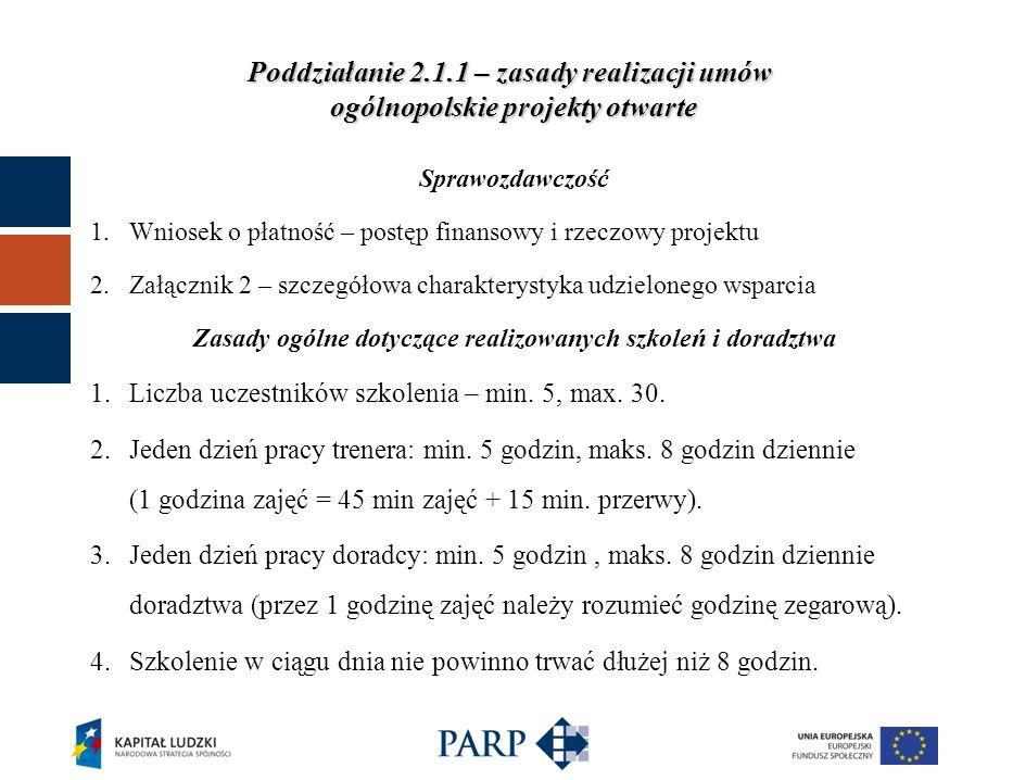Poddziałanie 2.1.1 – zasady realizacji umów ogólnopolskie projekty otwarte Sprawozdawczość 1.Wniosek o płatność – postęp finansowy i rzeczowy projektu 2.Załącznik 2 – szczegółowa charakterystyka udzielonego wsparcia Zasady ogólne dotyczące realizowanych szkoleń i doradztwa 1.Liczba uczestników szkolenia – min.