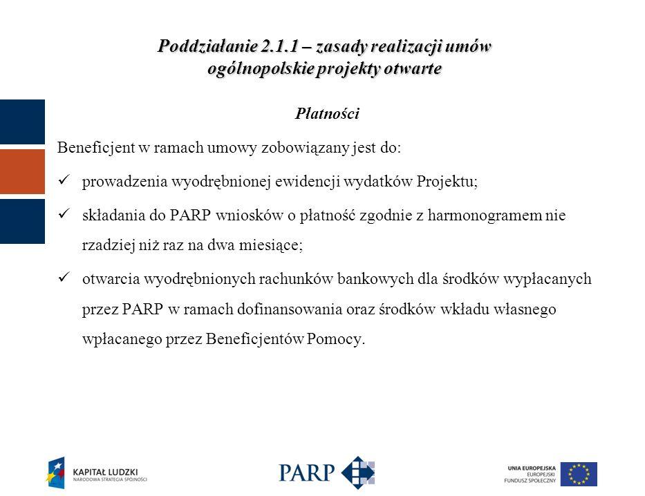 Poddziałanie 2.1.1 – zasady realizacji umów ogólnopolskie projekty otwarte Płatności Beneficjent w ramach umowy zobowiązany jest do: prowadzenia wyodrębnionej ewidencji wydatków Projektu; składania do PARP wniosków o płatność zgodnie z harmonogramem nie rzadziej niż raz na dwa miesiące; otwarcia wyodrębnionych rachunków bankowych dla środków wypłacanych przez PARP w ramach dofinansowania oraz środków wkładu własnego wpłacanego przez Beneficjentów Pomocy.
