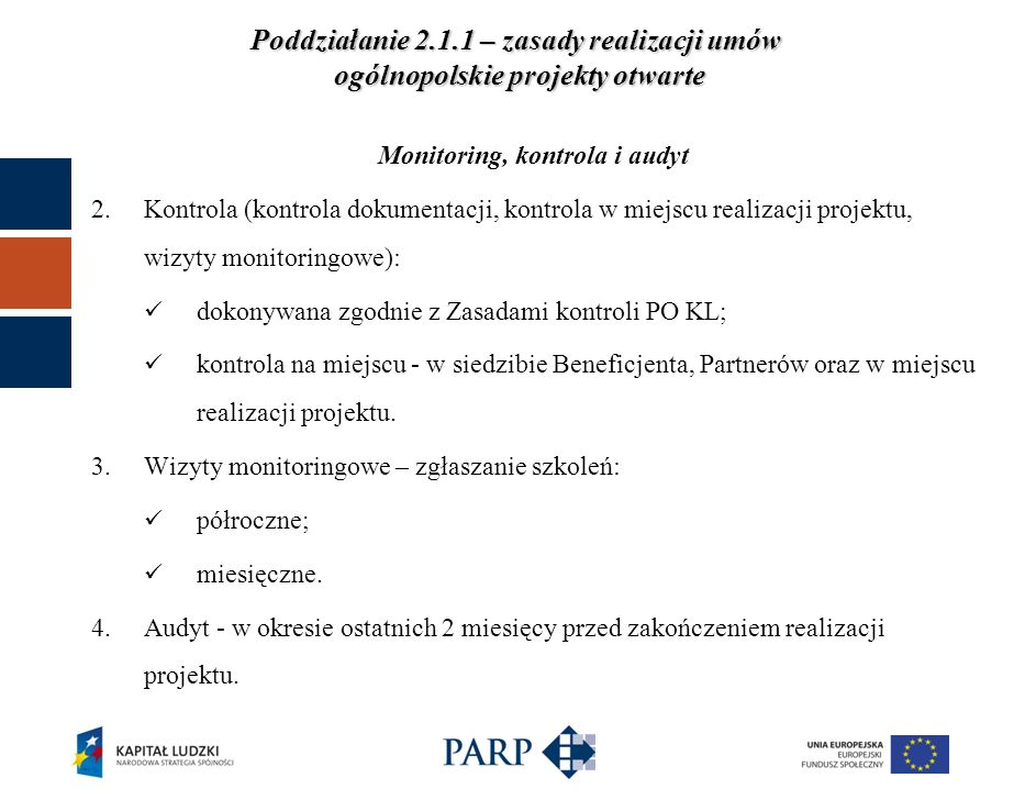 Poddziałanie 2.1.1 – zasady realizacji umów ogólnopolskie projekty otwarte Monitoring, kontrola i audyt 2.Kontrola (kontrola dokumentacji, kontrola w miejscu realizacji projektu, wizyty monitoringowe): dokonywana zgodnie z Zasadami kontroli PO KL; kontrola na miejscu - w siedzibie Beneficjenta, Partnerów oraz w miejscu realizacji projektu.