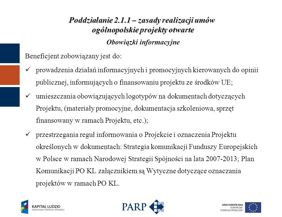 Poddziałanie 2.1.1 – zasady realizacji umów ogólnopolskie projekty otwarte Obowiązki informacyjne Beneficjent zobowiązany jest do: prowadzenia działań informacyjnych i promocyjnych kierowanych do opinii publicznej, informujących o finansowaniu projektu ze środków UE; umieszczania obowiązujących logotypów na dokumentach dotyczących Projektu, (materiały promocyjne, dokumentacja szkoleniowa, sprzęt finansowany w ramach Projektu, etc.); przestrzegania reguł informowania o Projekcie i oznaczenia Projektu określonych w dokumentach: Strategia komunikacji Funduszy Europejskich w Polsce w ramach Narodowej Strategii Spójności na lata 2007-2013; Plan Komunikacji PO KL załącznikiem są Wytyczne dotyczące oznaczania projektów w ramach PO KL.