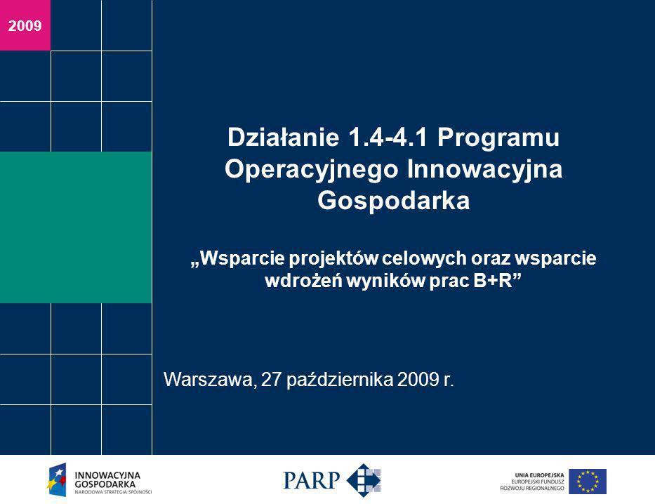 2009 Działanie 1.4-4.1 Programu Operacyjnego Innowacyjna Gospodarka Wsparcie projektów celowych oraz wsparcie wdrożeń wyników prac B+R Warszawa, 27 października 2009 r.