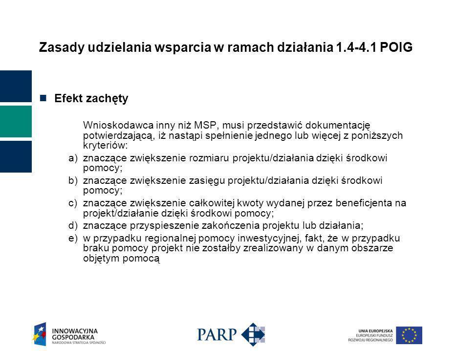 Zasady udzielania wsparcia w ramach działania 1.4-4.1 POIG Efekt zachęty Wnioskodawca inny niż MSP, musi przedstawić dokumentację potwierdzającą, iż nastąpi spełnienie jednego lub więcej z poniższych kryteriów: a) znaczące zwiększenie rozmiaru projektu/działania dzięki środkowi pomocy; b) znaczące zwiększenie zasięgu projektu/działania dzięki środkowi pomocy; c) znaczące zwiększenie całkowitej kwoty wydanej przez beneficjenta na projekt/działanie dzięki środkowi pomocy; d) znaczące przyspieszenie zakończenia projektu lub działania; e) w przypadku regionalnej pomocy inwestycyjnej, fakt, że w przypadku braku pomocy projekt nie zostałby zrealizowany w danym obszarze objętym pomocą