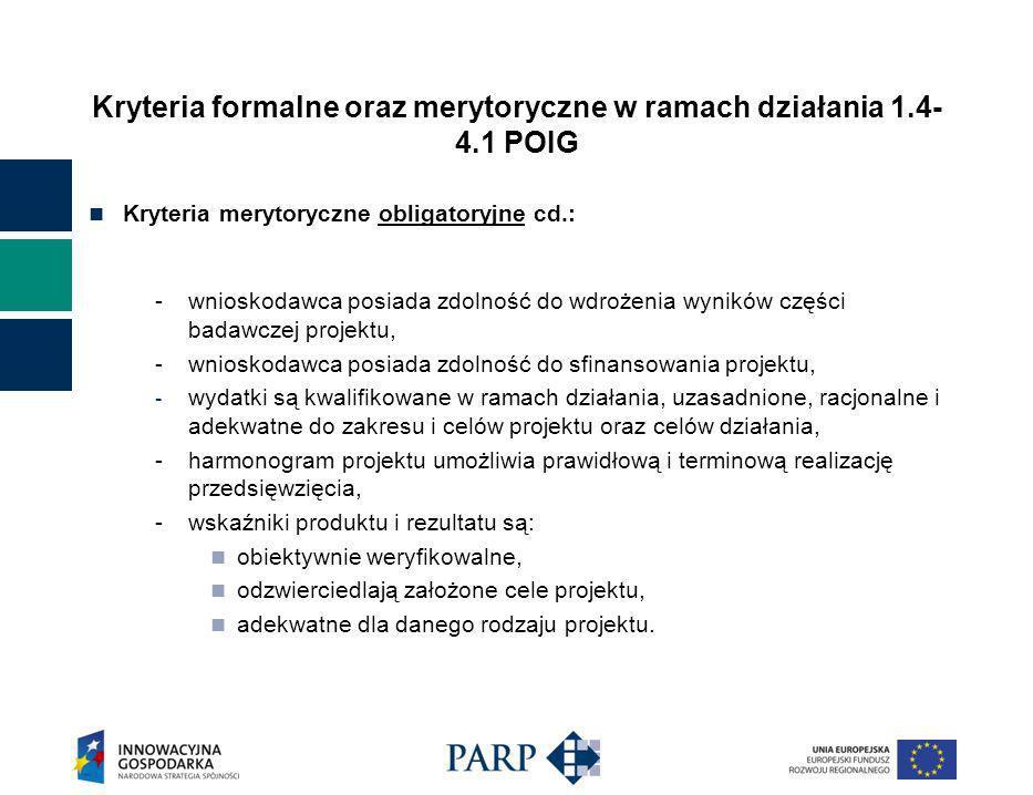 Kryteria formalne oraz merytoryczne w ramach działania 1.4- 4.1 POIG Kryteria merytoryczne obligatoryjne cd.: -wnioskodawca posiada zdolność do wdrożenia wyników części badawczej projektu, -wnioskodawca posiada zdolność do sfinansowania projektu, - wydatki są kwalifikowane w ramach działania, uzasadnione, racjonalne i adekwatne do zakresu i celów projektu oraz celów działania, -harmonogram projektu umożliwia prawidłową i terminową realizację przedsięwzięcia, -wskaźniki produktu i rezultatu są: obiektywnie weryfikowalne, odzwierciedlają założone cele projektu, adekwatne dla danego rodzaju projektu.