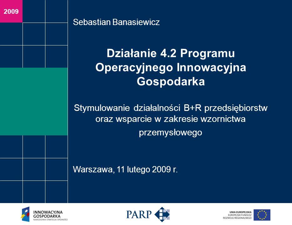 2009 Działanie 4.2 Programu Operacyjnego Innowacyjna Gospodarka Stymulowanie działalności B+R przedsiębiorstw oraz wsparcie w zakresie wzornictwa przemysłowego Sebastian Banasiewicz Warszawa, 11 lutego 2009 r.