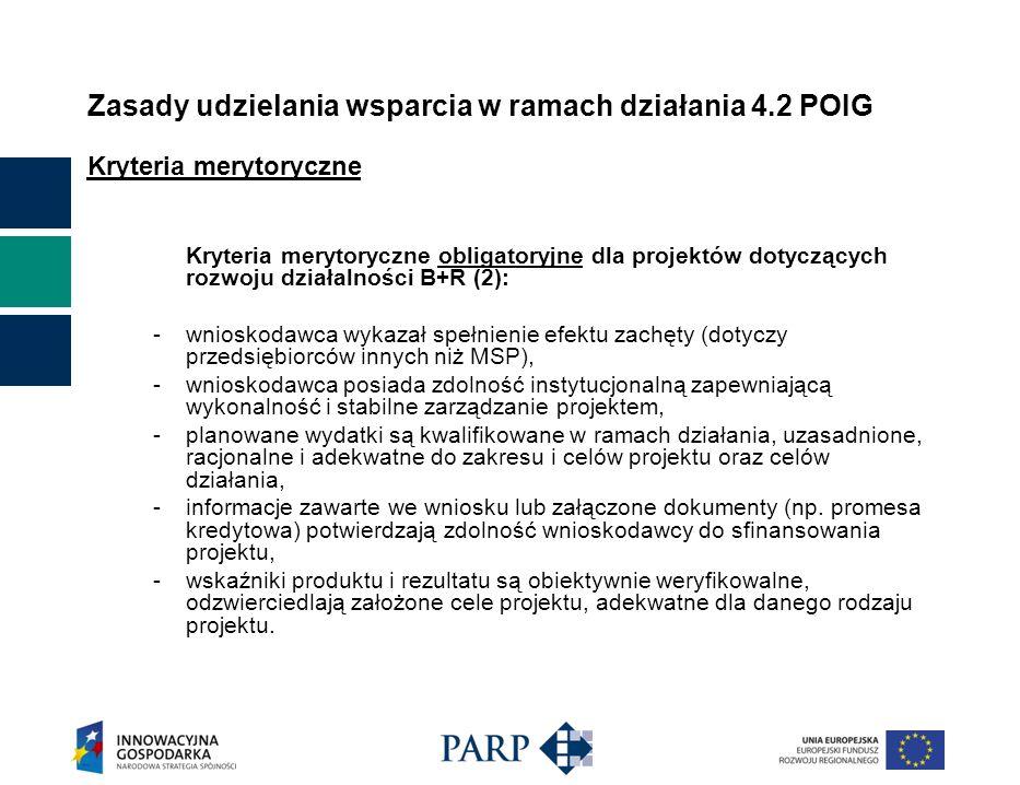 Zasady udzielania wsparcia w ramach działania 4.2 POIG Kryteria merytoryczne Kryteria merytoryczne obligatoryjne dla projektów dotyczących rozwoju działalności B+R (2): - wnioskodawca wykazał spełnienie efektu zachęty (dotyczy przedsiębiorców innych niż MSP), - wnioskodawca posiada zdolność instytucjonalną zapewniającą wykonalność i stabilne zarządzanie projektem, - planowane wydatki są kwalifikowane w ramach działania, uzasadnione, racjonalne i adekwatne do zakresu i celów projektu oraz celów działania, - informacje zawarte we wniosku lub załączone dokumenty (np.