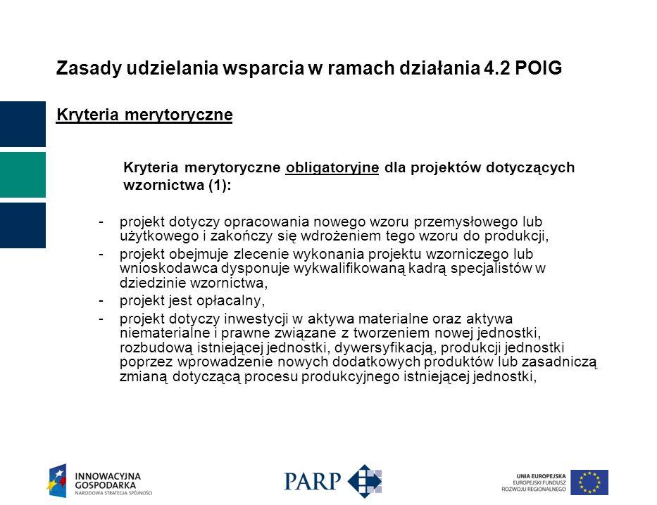 Zasady udzielania wsparcia w ramach działania 4.2 POIG Kryteria merytoryczne Kryteria merytoryczne obligatoryjne dla projektów dotyczących wzornictwa (1): - projekt dotyczy opracowania nowego wzoru przemysłowego lub użytkowego i zakończy się wdrożeniem tego wzoru do produkcji, -projekt obejmuje zlecenie wykonania projektu wzorniczego lub wnioskodawca dysponuje wykwalifikowaną kadrą specjalistów w dziedzinie wzornictwa, - projekt jest opłacalny, - projekt dotyczy inwestycji w aktywa materialne oraz aktywa niematerialne i prawne związane z tworzeniem nowej jednostki, rozbudową istniejącej jednostki, dywersyfikacją, produkcji jednostki poprzez wprowadzenie nowych dodatkowych produktów lub zasadniczą zmianą dotyczącą procesu produkcyjnego istniejącej jednostki,