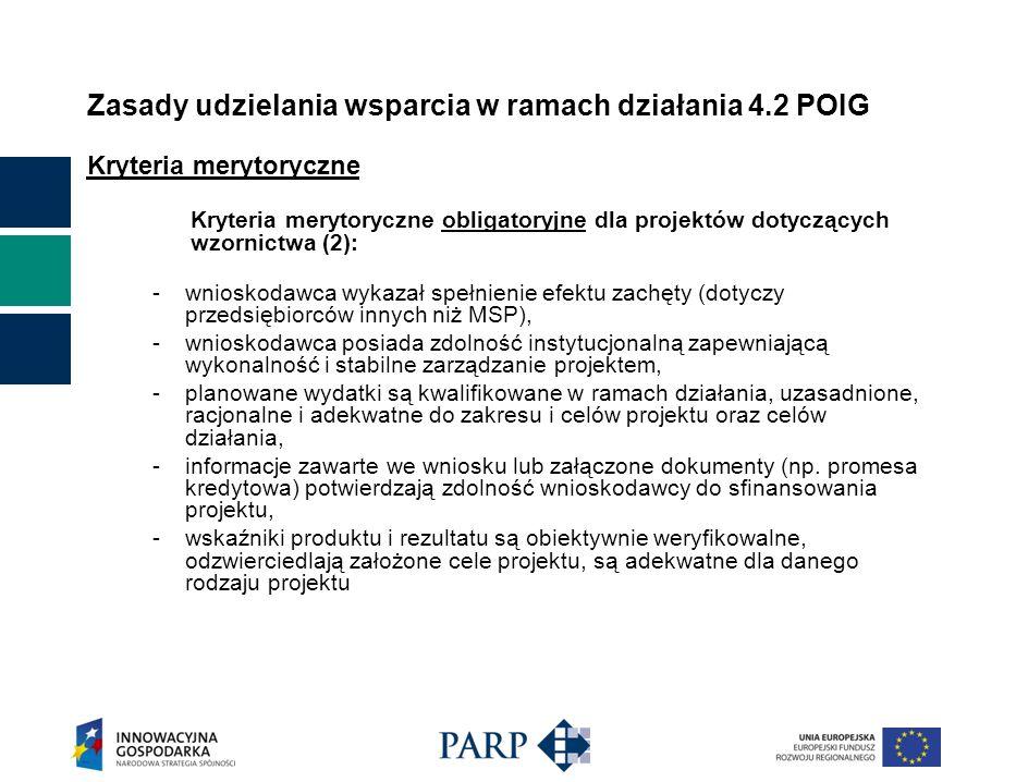 Zasady udzielania wsparcia w ramach działania 4.2 POIG Kryteria merytoryczne Kryteria merytoryczne obligatoryjne dla projektów dotyczących wzornictwa (2): - wnioskodawca wykazał spełnienie efektu zachęty (dotyczy przedsiębiorców innych niż MSP), - wnioskodawca posiada zdolność instytucjonalną zapewniającą wykonalność i stabilne zarządzanie projektem, - planowane wydatki są kwalifikowane w ramach działania, uzasadnione, racjonalne i adekwatne do zakresu i celów projektu oraz celów działania, - informacje zawarte we wniosku lub załączone dokumenty (np.