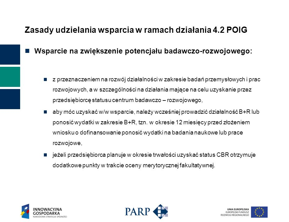 Zasady udzielania wsparcia w ramach działania 4.2 POIG Wsparcie na zwiększenie potencjału badawczo-rozwojowego: z przeznaczeniem na rozwój działalności w zakresie badań przemysłowych i prac rozwojowych, a w szczególności na działania mające na celu uzyskanie przez przedsiębiorcę statusu centrum badawczo – rozwojowego, aby móc uzyskać w/w wsparcie, należy wcześniej prowadzić działalność B+R lub ponosić wydatki w zakresie B+R, tzn.