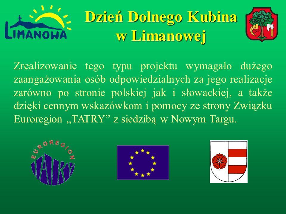 Dzień Dolnego Kubina w Limanowej Zrealizowanie tego typu projektu wymagało dużego zaangażowania osób odpowiedzialnych za jego realizacje zarówno po stronie polskiej jak i słowackiej, a także dzięki cennym wskazówkom i pomocy ze strony Związku Euroregion TATRY z siedzibą w Nowym Targu.
