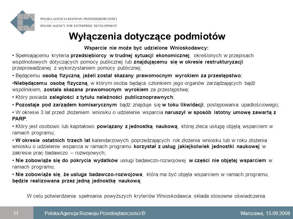 Wyłączenia dotyczące podmiotów Warszawa, 15.09.2008Polska Agencja Rozwoju Przedsiębiorczości ©11 Wsparcie nie może być udzielone Wnioskodawcy: Spełniającemu kryteria przedsiębiorcy w trudnej sytuacji ekonomicznej, określonych w przepisach wspólnotowych dotyczących pomocy publicznej lub znajdującemu się w okresie restrukturyzacji przeprowadzanej z wykorzystaniem pomocy publicznej; Będącemu osobą fizyczną, jeżeli został skazany prawomocnym wyrokiem za przestępstwo; Niebędącemu osobą fizyczną, w którym osoba będąca członkiem jego organów zarządzających bądź wspólnikiem, została skazana prawomocnym wyrokiem za przestępstwa; Który posiada zaległości z tytułu należności publicznoprawnych; Pozostaje pod zarządem komisarycznym bądź znajduje się w toku likwidacji, postępowania upadłościowego; W okresie 3 lat przed złożeniem wniosku o udzielenie wsparcia naruszył w sposób istotny umowę zawartą z PARP; Który jest osobowo lub kapitałowo powiązany z jednostką naukową, której zleca usługę objętą wsparciem w ramach programu; W okresie ostatnich trzech lat kalendarzowych poprzedzających rok złożenia wniosku lub w roku złożenia wniosku o udzielenie wsparcia w ramach programu korzystał z usług jakiejkolwiek jednostki naukowej w zakresie prac badawczo – rozwojowych; Nie zobowiąże się do pokrycia wydatków usługi badawczo-rozwojowej w części nie objętej wsparciem w ramach programu; Nie zobowiąże się, że usługa badawczo-rozwojowa, która ma być objęta wsparciem w ramach programu, będzie realizowana przez jedną jednostkę naukową; W celu potwierdzenia spełniania powyższych kryteriów Wnioskodawca składa stosowne oświadczenia.