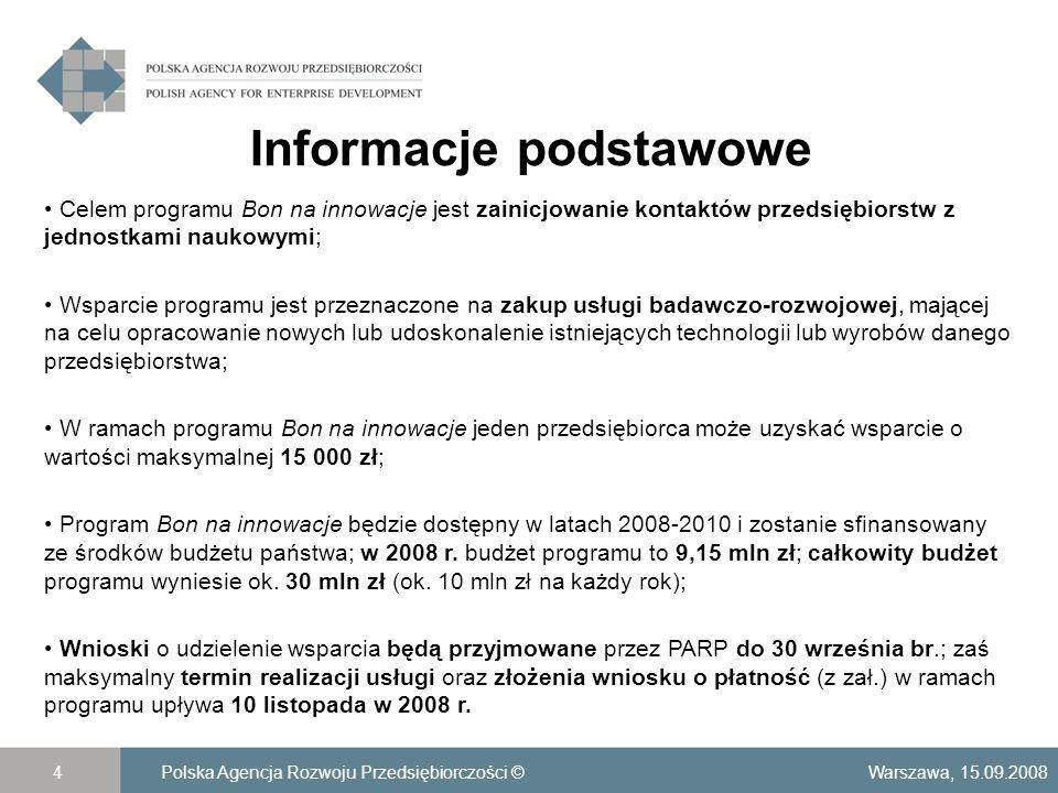 Informacje podstawowe Warszawa, 15.09.2008Polska Agencja Rozwoju Przedsiębiorczości ©4 Celem programu Bon na innowacje jest zainicjowanie kontaktów przedsiębiorstw z jednostkami naukowymi; Wsparcie programu jest przeznaczone na zakup usługi badawczo-rozwojowej, mającej na celu opracowanie nowych lub udoskonalenie istniejących technologii lub wyrobów danego przedsiębiorstwa; W ramach programu Bon na innowacje jeden przedsiębiorca może uzyskać wsparcie o wartości maksymalnej 15 000 zł; Program Bon na innowacje będzie dostępny w latach 2008-2010 i zostanie sfinansowany ze środków budżetu państwa; w 2008 r.