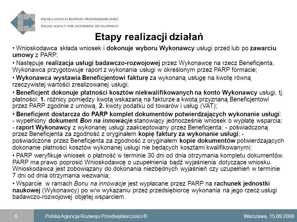 Wydatki kwalifikowane Warszawa, 15.09.2008Polska Agencja Rozwoju Przedsiębiorczości ©7 Wydatkami kwalifikującymi się do objęcia wsparciem w ramach programu Bon na innowacje są koszty niezbędne do realizacji usługi badawczo-rozwojowej i mieszczące się w zakresie wskazanym w pozycji 73 Polskiej Klasyfikacji Wyrobów i Usług; Koszty poniesione po dniu złożenia wniosku o udzielenie wsparcia na zakup usługi badawczo-rozwojowej do dnia określonego w umowie, pomniejszone o naliczony podatek od towarów i usług; Wnioskodawca może – na własną odpowiedzialność – zamówić u Wykonawcy wykonanie usługi i rozpocząć jej realizację przed dniem oceny formalnej wniosku i zawarciem umowy z PARP, jednak należy się wtedy liczyć z ewentualnością odrzucenia wniosku i brakiem wsparcia z programu; W sytuacji, gdy wartość zrealizowanych prac wyniesie więcej niż 15 000 zł netto, wielkość wsparcia ulegnie proporcjonalnie obniżeniu a wypłacona kwota wyniesie maksymalnie 15 000 zł; W przypadkach, gdy wartość zrealizowanych prac wyniesie mniej niż 15 000 zł kwota wypłaconego wsparcia wynosi 100% wydatków kwalifikowanych.