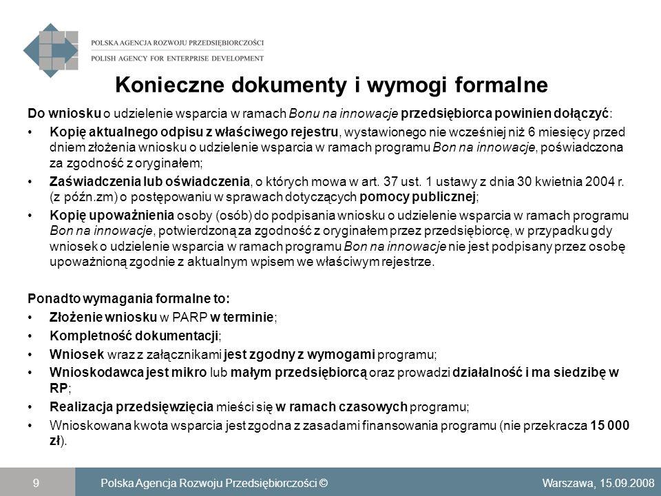 Konieczne dokumenty i wymogi formalne Warszawa, 15.09.2008Polska Agencja Rozwoju Przedsiębiorczości ©9 Do wniosku o udzielenie wsparcia w ramach Bonu na innowacje przedsiębiorca powinien dołączyć: Kopię aktualnego odpisu z właściwego rejestru, wystawionego nie wcześniej niż 6 miesięcy przed dniem złożenia wniosku o udzielenie wsparcia w ramach programu Bon na innowacje, poświadczona za zgodność z oryginałem; Zaświadczenia lub oświadczenia, o których mowa w art.