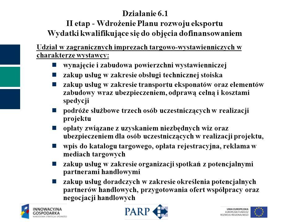 Działanie 6.1 II etap - Wdrożenie Planu rozwoju eksportu Wydatki kwalifikujące się do objęcia dofinansowaniem Udział w zagranicznych imprezach targowo-wystawienniczych w charakterze wystawcy: wynajęcie i zabudowa powierzchni wystawienniczej zakup usług w zakresie obsługi technicznej stoiska zakup usług w zakresie transportu eksponatów oraz elementów zabudowy wraz ubezpieczeniem, odprawą celną i kosztami spedycji podróże służbowe trzech osób uczestniczących w realizacji projektu opłaty związane z uzyskaniem niezbędnych wiz oraz ubezpieczeniem dla osób uczestniczących w realizacji projektu, wpis do katalogu targowego, opłata rejestracyjna, reklama w mediach targowych zakup usług w zakresie organizacji spotkań z potencjalnymi partnerami handlowymi zakup usług doradczych w zakresie określenia potencjalnych partnerów handlowych, przygotowania ofert współpracy oraz negocjacji handlowych