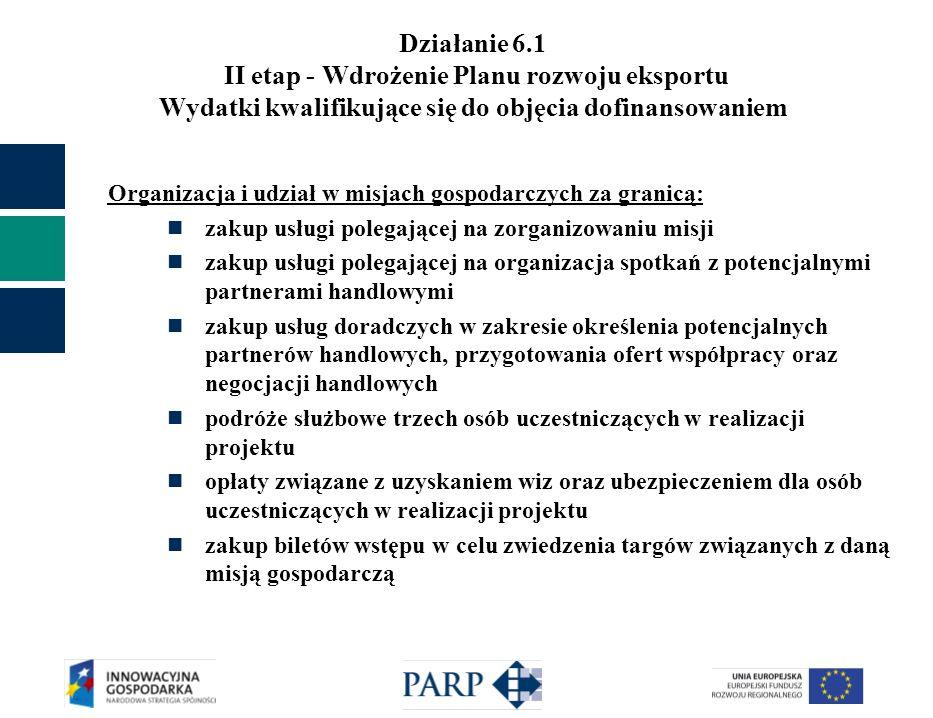 Działanie 6.1 II etap - Wdrożenie Planu rozwoju eksportu Wydatki kwalifikujące się do objęcia dofinansowaniem Organizacja i udział w misjach gospodarczych za granicą: zakup usługi polegającej na zorganizowaniu misji zakup usługi polegającej na organizacja spotkań z potencjalnymi partnerami handlowymi zakup usług doradczych w zakresie określenia potencjalnych partnerów handlowych, przygotowania ofert współpracy oraz negocjacji handlowych podróże służbowe trzech osób uczestniczących w realizacji projektu opłaty związane z uzyskaniem wiz oraz ubezpieczeniem dla osób uczestniczących w realizacji projektu zakup biletów wstępu w celu zwiedzenia targów związanych z daną misją gospodarczą
