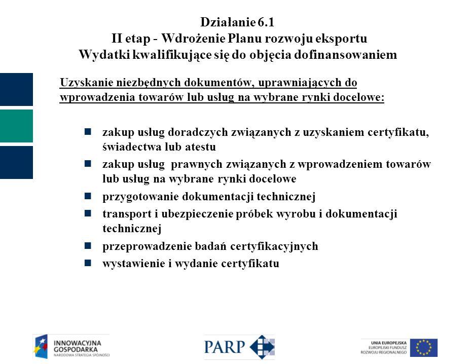 Działanie 6.1 II etap - Wdrożenie Planu rozwoju eksportu Wydatki kwalifikujące się do objęcia dofinansowaniem Uzyskanie niezbędnych dokumentów, uprawniających do wprowadzenia towarów lub usług na wybrane rynki docelowe: zakup usług doradczych związanych z uzyskaniem certyfikatu, świadectwa lub atestu zakup usług prawnych związanych z wprowadzeniem towarów lub usług na wybrane rynki docelowe przygotowanie dokumentacji technicznej transport i ubezpieczenie próbek wyrobu i dokumentacji technicznej przeprowadzenie badań certyfikacyjnych wystawienie i wydanie certyfikatu