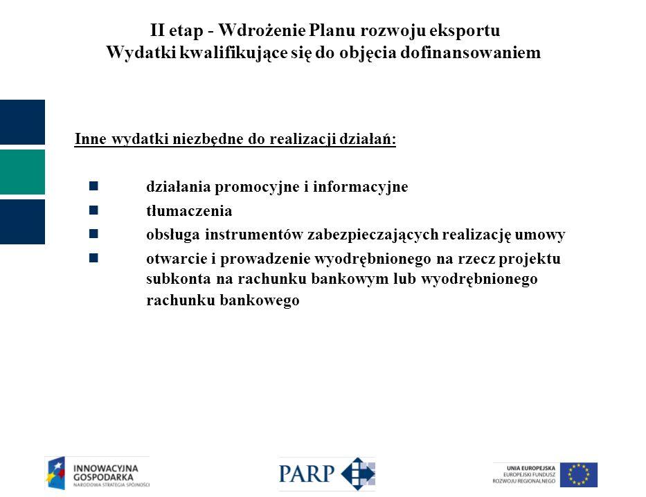 II etap - Wdrożenie Planu rozwoju eksportu Wydatki kwalifikujące się do objęcia dofinansowaniem Inne wydatki niezbędne do realizacji działań: działania promocyjne i informacyjne tłumaczenia obsługa instrumentów zabezpieczających realizację umowy otwarcie i prowadzenie wyodrębnionego na rzecz projektu subkonta na rachunku bankowym lub wyodrębnionego rachunku bankowego