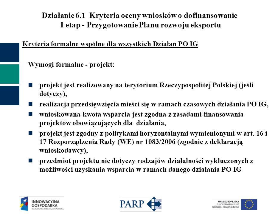 Działanie 6.1 Kryteria oceny wniosków o dofinansowanie I etap - Przygotowanie Planu rozwoju eksportu Kryteria formalne wspólne dla wszystkich Działań PO IG Wymogi formalne - projekt: projekt jest realizowany na terytorium Rzeczypospolitej Polskiej (jeśli dotyczy), realizacja przedsięwzięcia mieści się w ramach czasowych działania PO IG, wnioskowana kwota wsparcia jest zgodna z zasadami finansowania projektów obowiązujących dla działania, projekt jest zgodny z politykami horyzontalnymi wymienionymi w art.