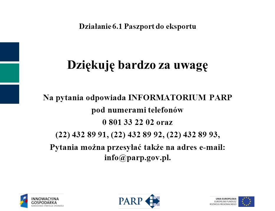 Działanie 6.1 Paszport do eksportu Dziękuję bardzo za uwagę Na pytania odpowiada INFORMATORIUM PARP pod numerami telefonów 0 801 33 22 02 oraz (22) 432 89 91, (22) 432 89 92, (22) 432 89 93, Pytania można przesyłać także na adres e-mail: info@parp.gov.pl.