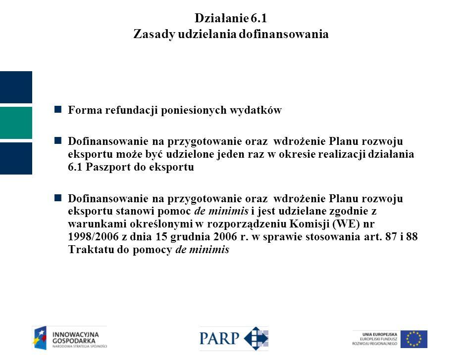 Działanie 6.1 Zasady udzielania dofinansowania Forma refundacji poniesionych wydatków Dofinansowanie na przygotowanie oraz wdrożenie Planu rozwoju eksportu może być udzielone jeden raz w okresie realizacji działania 6.1 Paszport do eksportu Dofinansowanie na przygotowanie oraz wdrożenie Planu rozwoju eksportu stanowi pomoc de minimis i jest udzielane zgodnie z warunkami określonymi w rozporządzeniu Komisji (WE) nr 1998/2006 z dnia 15 grudnia 2006 r.