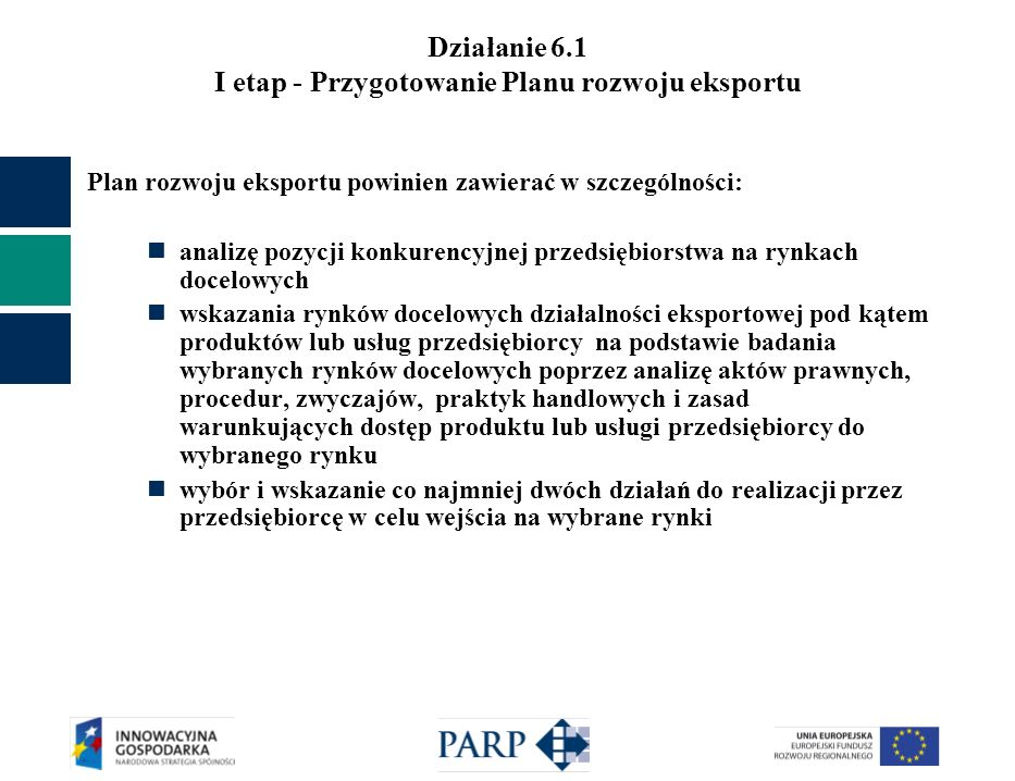 Działanie 6.1 Kryteria oceny wniosków o dofinansowanie I etap - Przygotowanie Planu rozwoju eksportu Kryteria merytoryczne fakultatywne: produkty, które są/będą stanowiły przedmiot eksportu są innowacyjne wnioskodawca dysponuje innowacyjną technologią wytwarzania produktów, które są/będą stanowiły przedmiot eksportu wnioskodawca prowadzi lub finansuje badania i rozwój produktów, które są/będą stanowiły przedmiot eksportu na produkt będący przedmiotem eksportu wnioskodawca posiada: -patent na wynalazek lub -prawa ochronne na wzór użytkowy lub -prawa z rejestracji wzoru przemysłowego lub wszczął procedurę w sprawie ich uzyskania wnioskodawca posiada: -akredytowany certyfikat jakości w przedsiębiorstwie lub -akredytowany certyfikat Systemu Zarządzania BHP lub -akredytowany certyfikat Systemu Zarządzania Środowiskowego