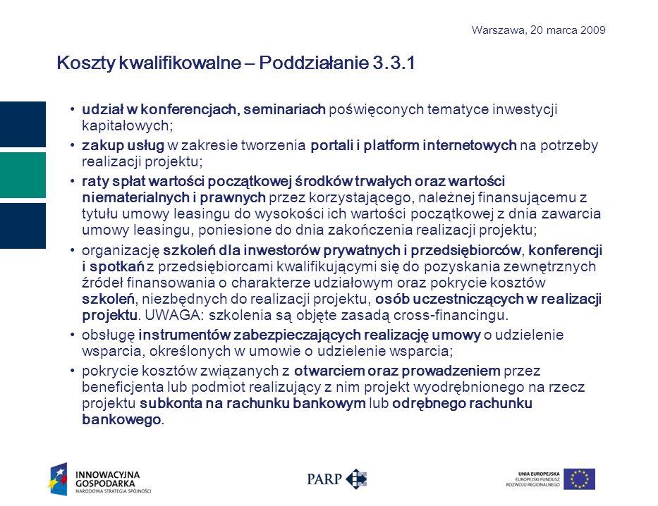 Warszawa, 2 0 marca 2009 Koszty kwalifikowalne – Poddziałanie 3.3.1 udział w konferencjach, seminariach poświęconych tematyce inwestycji kapitałowych; zakup usług w zakresie tworzenia portali i platform internetowych na potrzeby realizacji projektu; raty spłat wartości początkowej środków trwałych oraz wartości niematerialnych i prawnych przez korzystającego, należnej finansującemu z tytułu umowy leasingu do wysokości ich wartości początkowej z dnia zawarcia umowy leasingu, poniesione do dnia zakończenia realizacji projektu; organizację szkoleń dla inwestorów prywatnych i przedsiębiorców, konferencji i spotkań z przedsiębiorcami kwalifikującymi się do pozyskania zewnętrznych źródeł finansowania o charakterze udziałowym oraz pokrycie kosztów szkoleń, niezbędnych do realizacji projektu, osób uczestniczących w realizacji projektu.