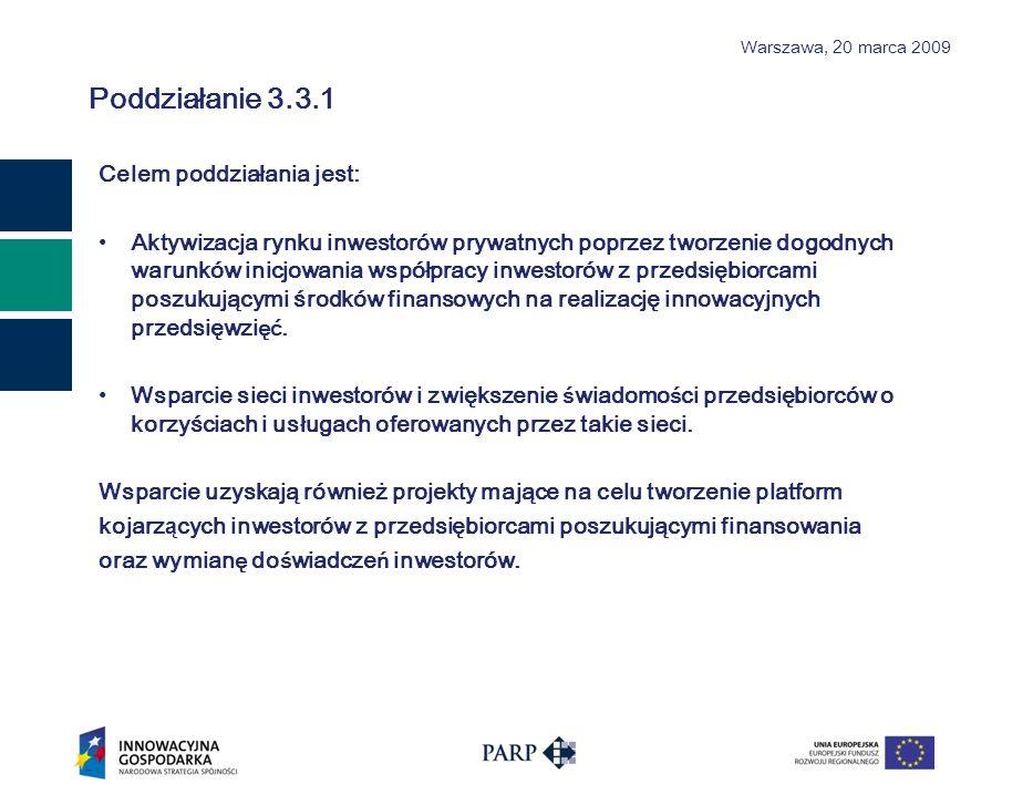 Warszawa, 2 0 marca 2009 Poddziałanie 3.3.1 Celem poddziałania jest: Aktywizacja rynku inwestorów prywatnych poprzez tworzenie dogodnych warunków inicjowania współpracy inwestorów z przedsiębiorcami poszukującymi środków finansowych na realizację innowacyjnych przedsięwzi ęć.