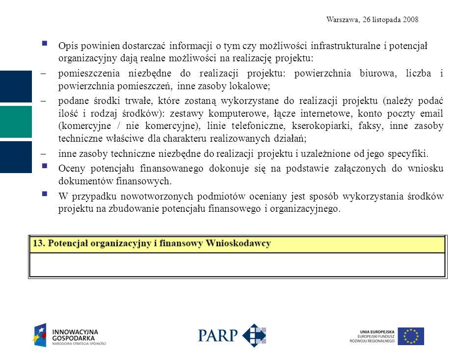Warszawa, 26 listopada 2008 Opis powinien dostarczać informacji o tym czy możliwości infrastrukturalne i potencjał organizacyjny dają realne możliwości na realizację projektu: –pomieszczenia niezbędne do realizacji projektu: powierzchnia biurowa, liczba i powierzchnia pomieszczeń, inne zasoby lokalowe; –podane środki trwałe, które zostaną wykorzystane do realizacji projektu (należy podać ilość i rodzaj środków): zestawy komputerowe, łącze internetowe, konto poczty email (komercyjne / nie komercyjne), linie telefoniczne, kserokopiarki, faksy, inne zasoby techniczne właściwe dla charakteru realizowanych działań; –inne zasoby techniczne niezbędne do realizacji projektu i uzależnione od jego specyfiki.