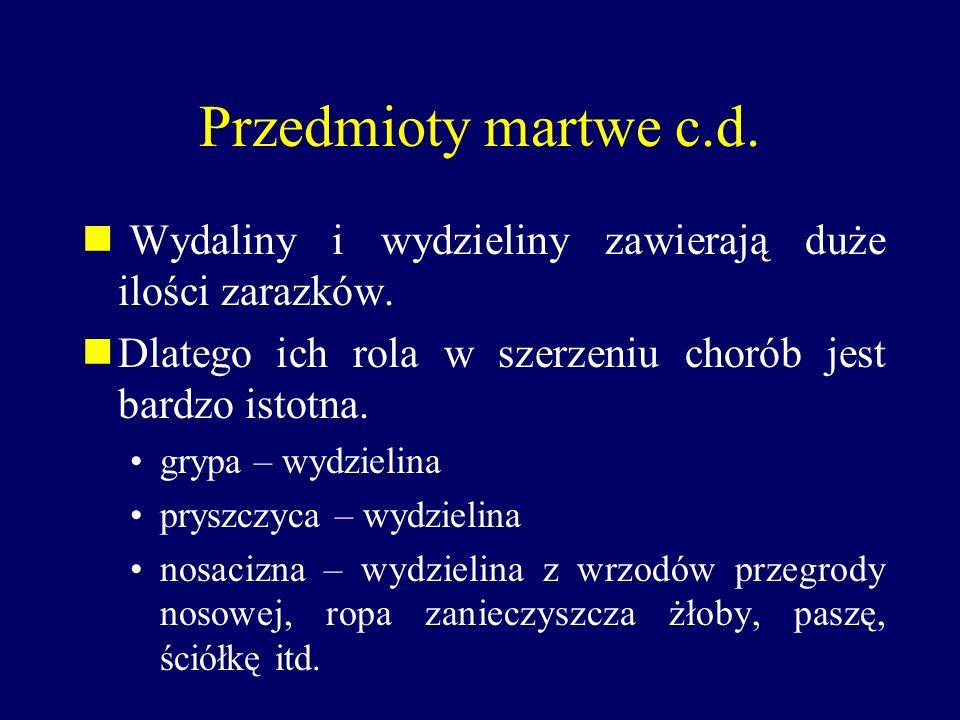 Przedmioty martwe c.d. Wydaliny i wydzieliny zawierają duże ilości zarazków. Dlatego ich rola w szerzeniu chorób jest bardzo istotna. grypa – wydzieli
