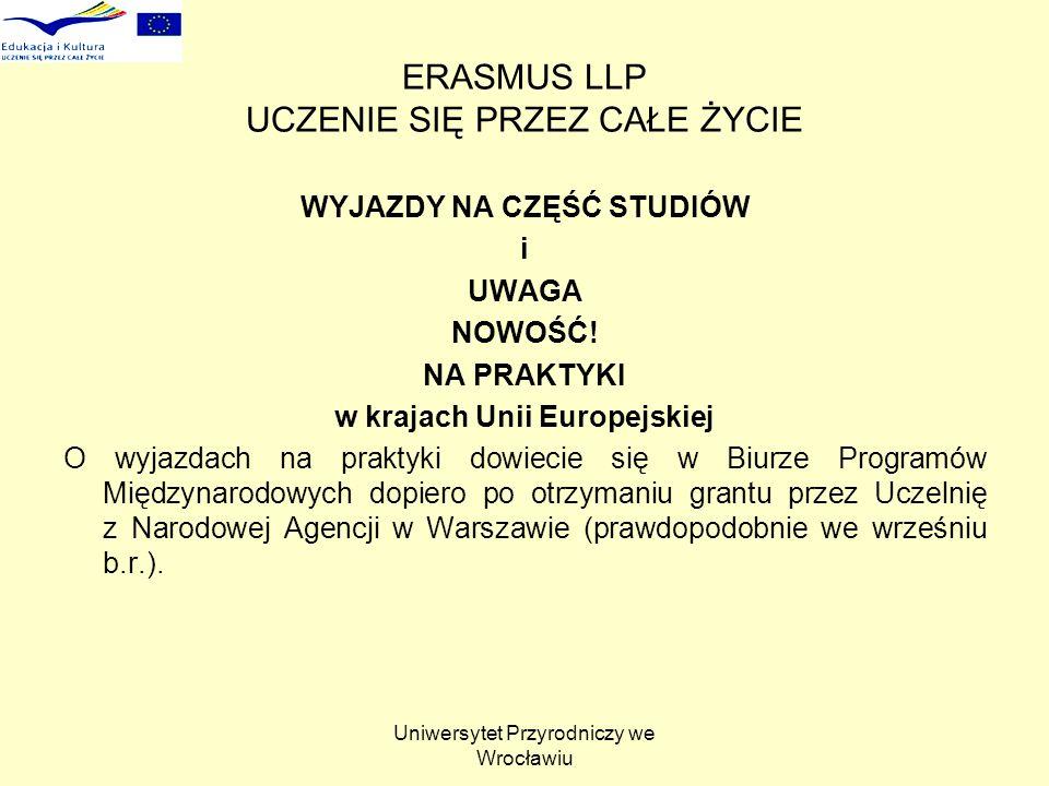 Uniwersytet Przyrodniczy we Wrocławiu ERASMUS LLP UCZENIE SIĘ PRZEZ CAŁE ŻYCIE Umowa z uczelnią dotycząca wyjazdu i wypłaty stypendium Przed wyjazdem należy podpisać umowę z uczelnią macierzystą, która szczegółowo określa warunki wyjazdu oraz wypłaty i rozliczenia stypendium (między innymi: czas trwania pobytu w uczelni goszczącej, wysokość stypendium, sposób jego wypłaty, termin, w którym trzeba rozliczyć się z uczelnią macierzystą itp.).