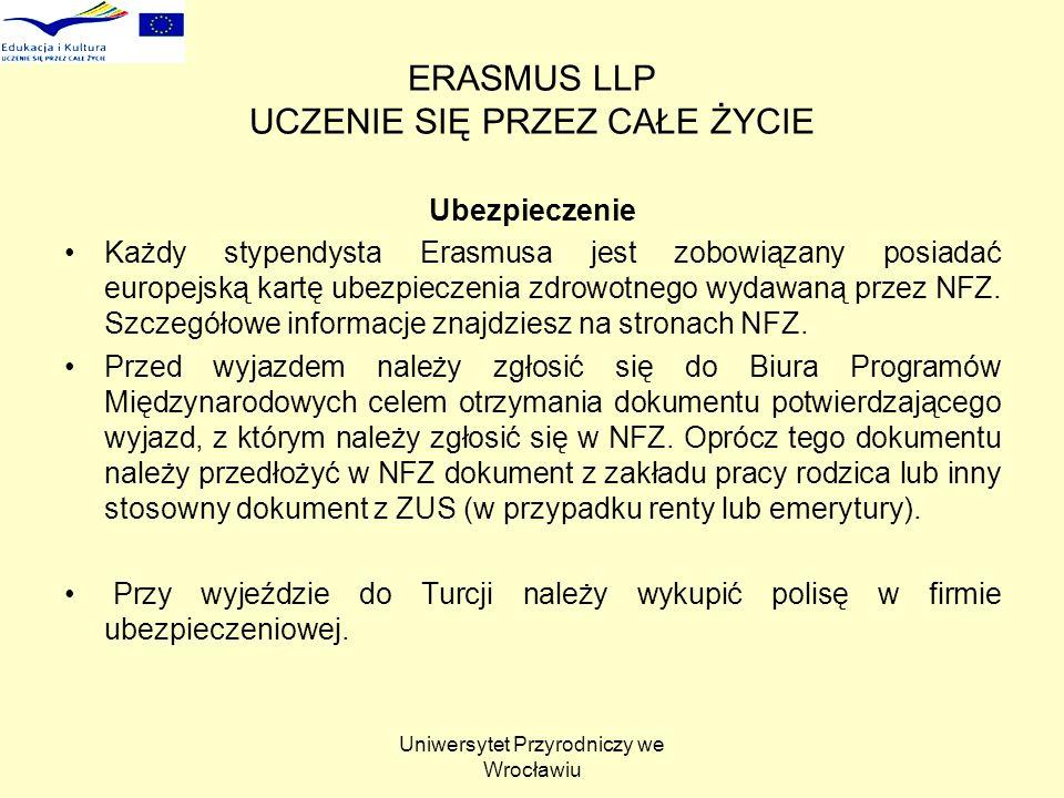Uniwersytet Przyrodniczy we Wrocławiu ERASMUS LLP UCZENIE SIĘ PRZEZ CAŁE ŻYCIE Ubezpieczenie Każdy stypendysta Erasmusa jest zobowiązany posiadać europejską kartę ubezpieczenia zdrowotnego wydawaną przez NFZ.