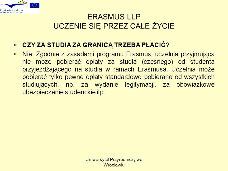 Uniwersytet Przyrodniczy we Wrocławiu ERASMUS LLP UCZENIE SIĘ PRZEZ CAŁE ŻYCIE CZY ZA STUDIA ZA GRANICĄ TRZEBA PŁACIĆ? Nie. Zgodnie z zasadami program