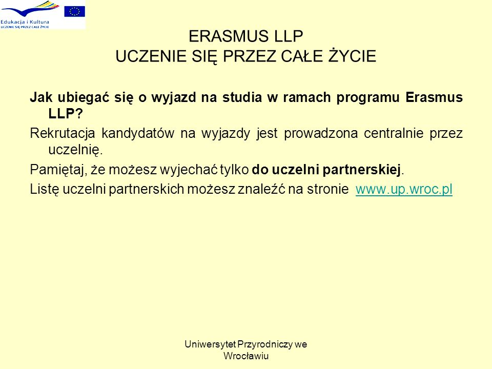 Uniwersytet Przyrodniczy we Wrocławiu ERASMUS LLP UCZENIE SIĘ PRZEZ CAŁE ŻYCIE Jak ubiegać się o wyjazd na studia w ramach programu Erasmus LLP.