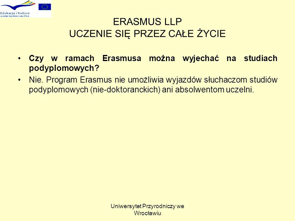 Uniwersytet Przyrodniczy we Wrocławiu ERASMUS LLP UCZENIE SIĘ PRZEZ CAŁE ŻYCIE Czy w ramach Erasmusa można wyjechać na studiach podyplomowych? Nie. Pr
