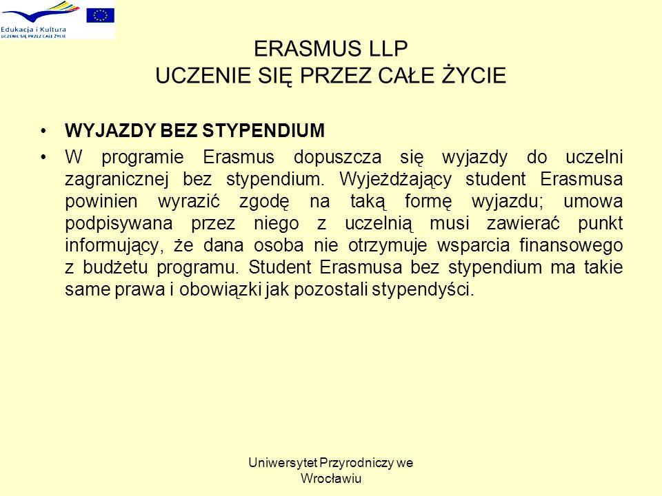 Uniwersytet Przyrodniczy we Wrocławiu ERASMUS LLP UCZENIE SIĘ PRZEZ CAŁE ŻYCIE WYJAZDY BEZ STYPENDIUM W programie Erasmus dopuszcza się wyjazdy do uczelni zagranicznej bez stypendium.