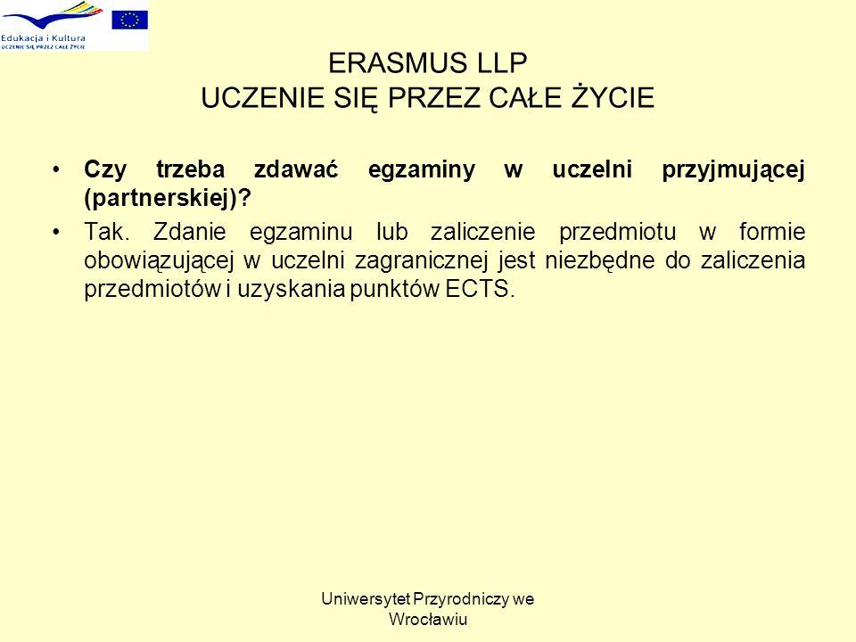 Uniwersytet Przyrodniczy we Wrocławiu ERASMUS LLP UCZENIE SIĘ PRZEZ CAŁE ŻYCIE Czy trzeba zdawać egzaminy w uczelni przyjmującej (partnerskiej)? Tak.
