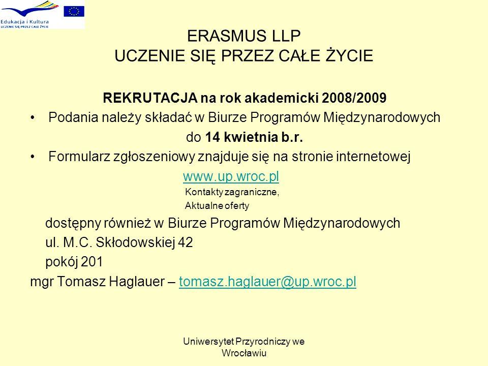 Uniwersytet Przyrodniczy we Wrocławiu ERASMUS LLP UCZENIE SIĘ PRZEZ CAŁE ŻYCIE REKRUTACJA na rok akademicki 2008/2009 Podania należy składać w Biurze Programów Międzynarodowych do 14 kwietnia b.r.