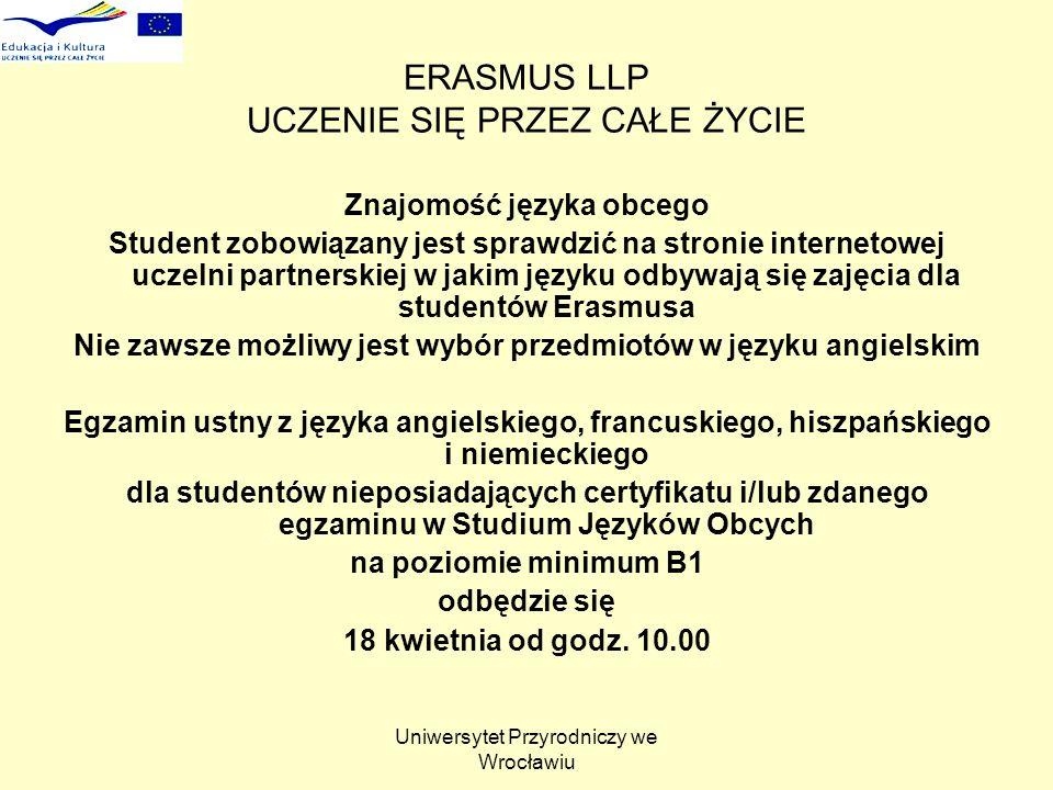 Uniwersytet Przyrodniczy we Wrocławiu ERASMUS LLP UCZENIE SIĘ PRZEZ CAŁE ŻYCIE Znajomość języka obcego Student zobowiązany jest sprawdzić na stronie internetowej uczelni partnerskiej w jakim języku odbywają się zajęcia dla studentów Erasmusa Nie zawsze możliwy jest wybór przedmiotów w języku angielskim Egzamin ustny z języka angielskiego, francuskiego, hiszpańskiego i niemieckiego dla studentów nieposiadających certyfikatu i/lub zdanego egzaminu w Studium Języków Obcych na poziomie minimum B1 odbędzie się 18 kwietnia od godz.