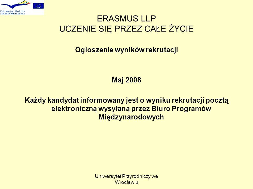 Uniwersytet Przyrodniczy we Wrocławiu ERASMUS LLP UCZENIE SIĘ PRZEZ CAŁE ŻYCIE Ogłoszenie wyników rekrutacji Maj 2008 Każdy kandydat informowany jest o wyniku rekrutacji pocztą elektroniczną wysyłaną przez Biuro Programów Międzynarodowych