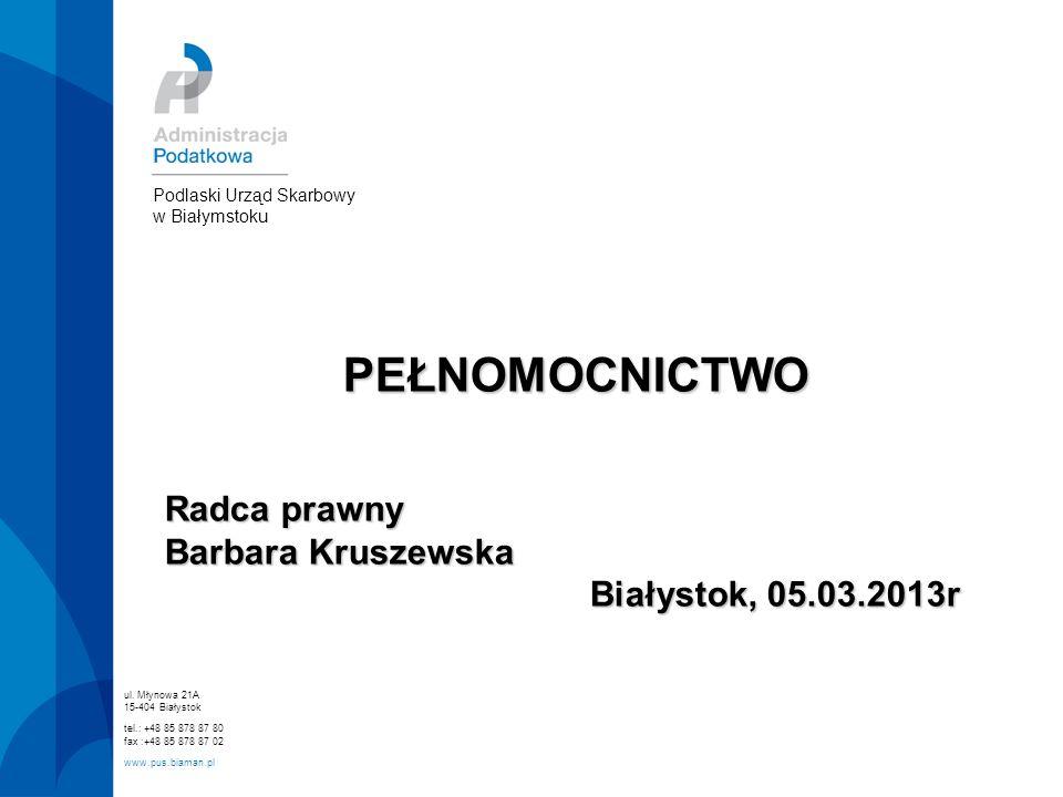PEŁNOMOCNICTWO Radca prawny Barbara Kruszewska Białystok, 05.03.2013r ul. Młynowa 21A 15-404 Białystok tel.: +48 85 878 87 80 fax :+48 85 878 87 02 ww