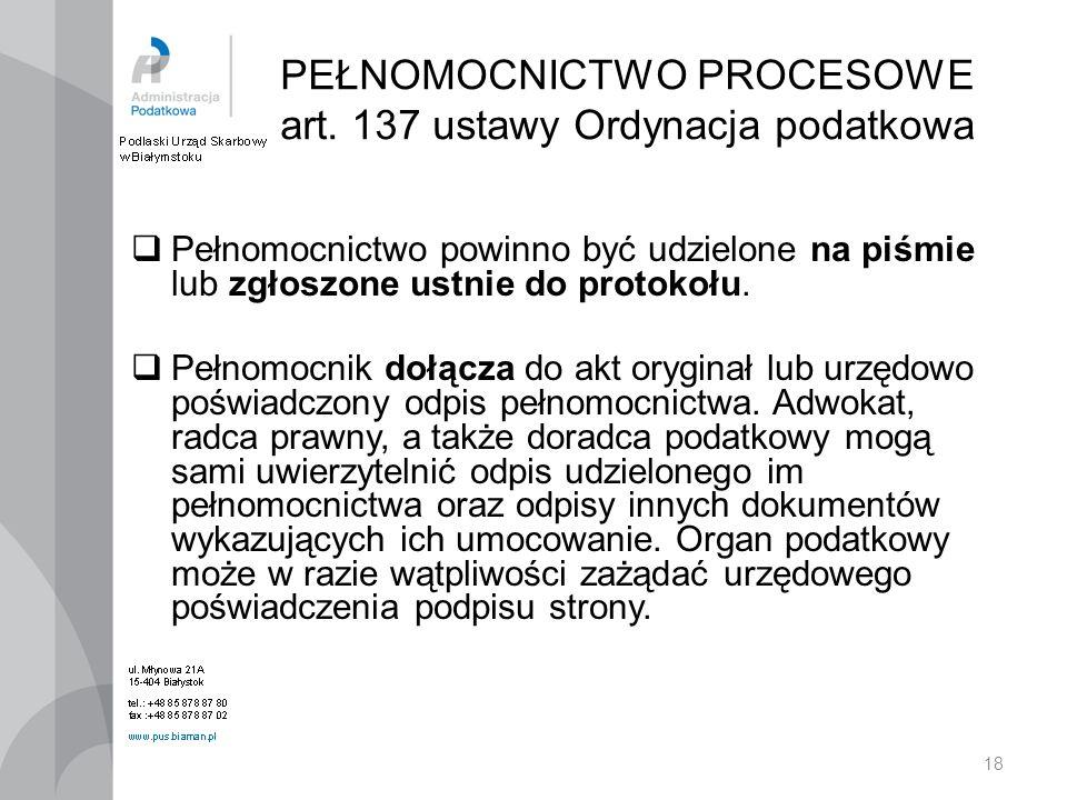 18 PEŁNOMOCNICTWO PROCESOWE art. 137 ustawy Ordynacja podatkowa Pełnomocnictwo powinno być udzielone na piśmie lub zgłoszone ustnie do protokołu. Pełn
