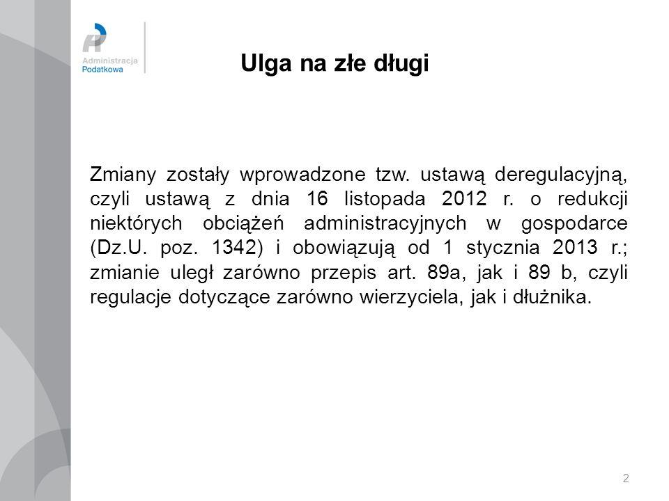 2 Ulga na złe długi Zmiany zostały wprowadzone tzw. ustawą deregulacyjną, czyli ustawą z dnia 16 listopada 2012 r. o redukcji niektórych obciążeń admi